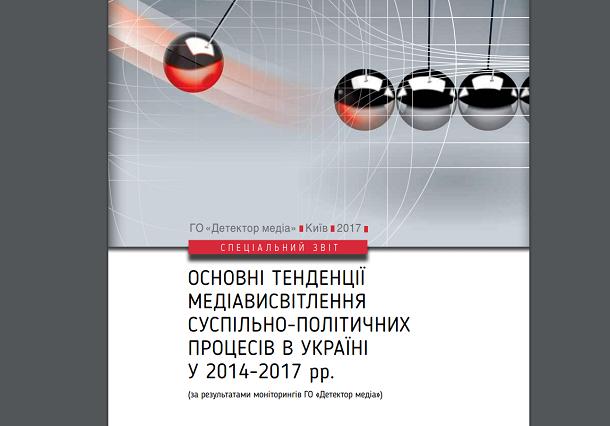 Основні тенденції медіависвітлення суспільно-політичних процесів в Україні у 2014-2017 рр. (за результатами моніторингів ГО «Детектор медіа»)